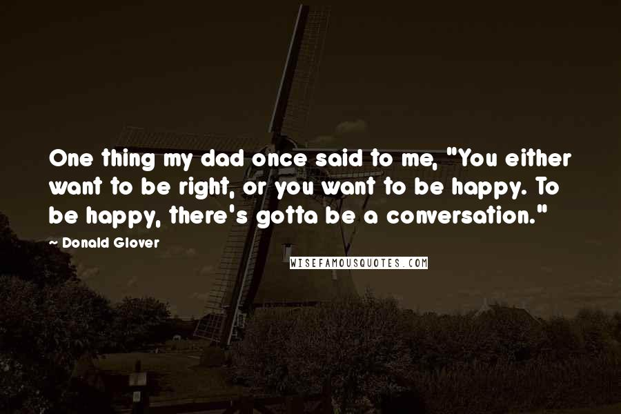 """Donald Glover quotes: One thing my dad once said to me, """"You either want to be right, or you want to be happy. To be happy, there's gotta be a conversation."""""""