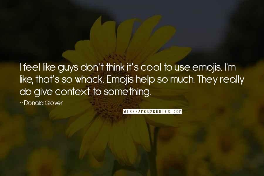 Donald Glover quotes: I feel like guys don't think it's cool to use emojis. I'm like, that's so whack. Emojis help so much. They really do give context to something.