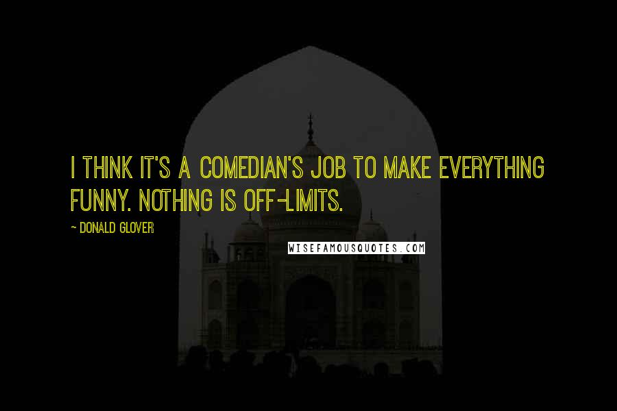 Donald Glover quotes: I think it's a comedian's job to make everything funny. Nothing is off-limits.