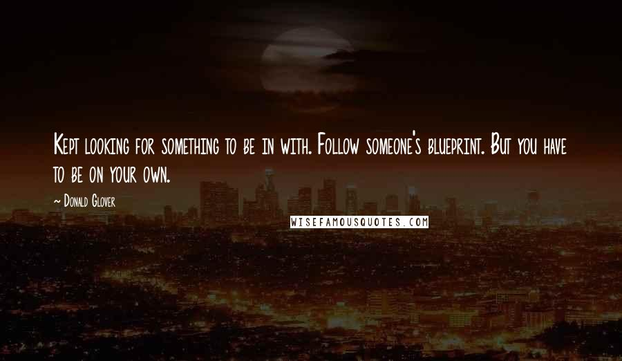 Donald Glover quotes: Kept looking for something to be in with. Follow someone's blueprint. But you have to be on your own.