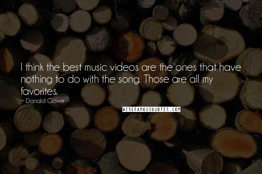 Donald Glover quotes: I think the best music videos are the ones that have nothing to do with the song. Those are all my favorites.