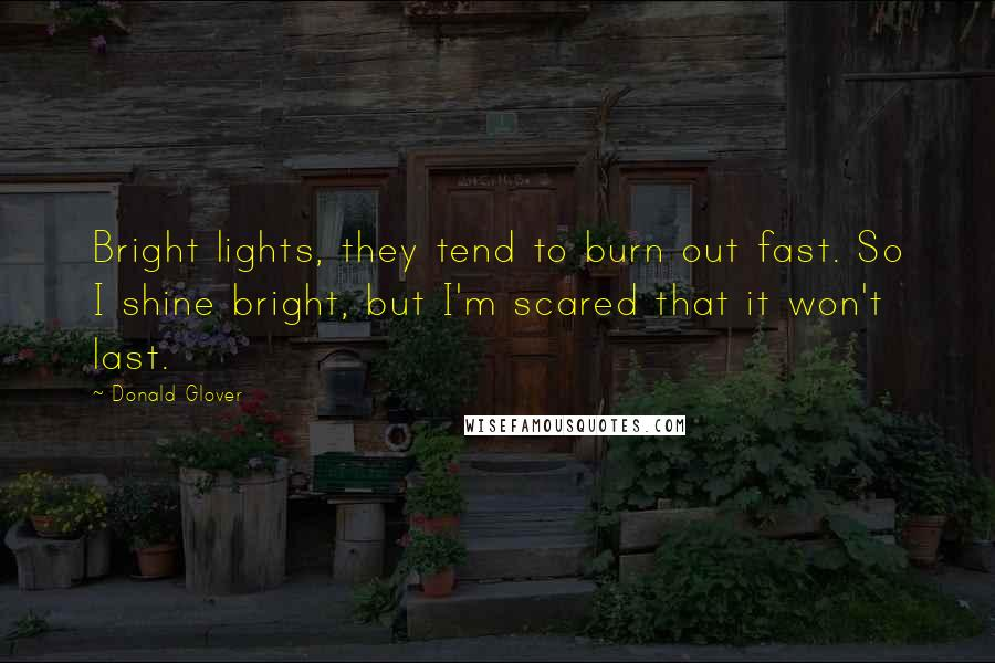 Donald Glover quotes: Bright lights, they tend to burn out fast. So I shine bright, but I'm scared that it won't last.