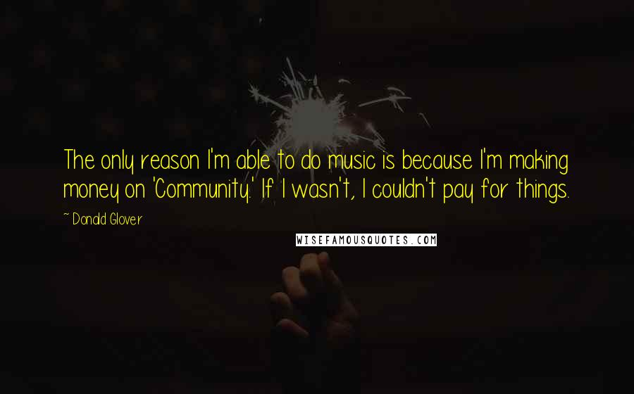 Donald Glover quotes: The only reason I'm able to do music is because I'm making money on 'Community.' If I wasn't, I couldn't pay for things.