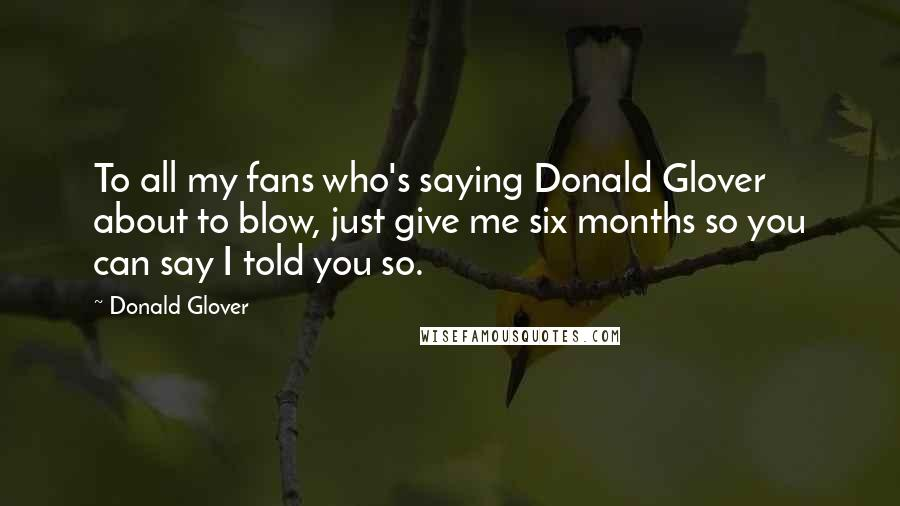 Donald Glover quotes: To all my fans who's saying Donald Glover about to blow, just give me six months so you can say I told you so.