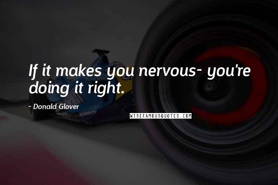 Donald Glover quotes: If it makes you nervous- you're doing it right.