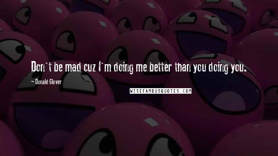 Donald Glover quotes: Don't be mad cuz I'm doing me better than you doing you.