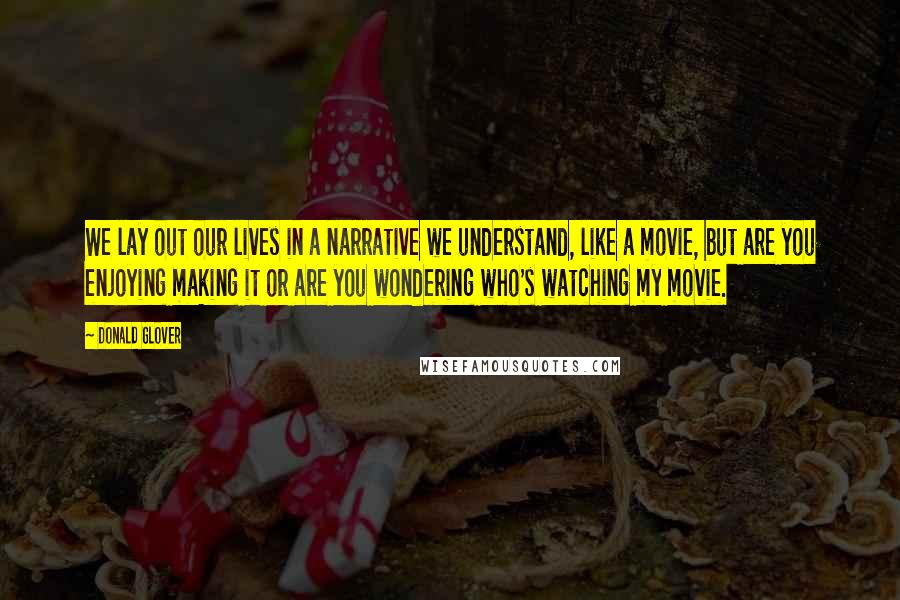 Donald Glover quotes: We lay out our lives in a narrative we understand, like a movie, but are you enjoying making it or are you wondering who's watching my movie.