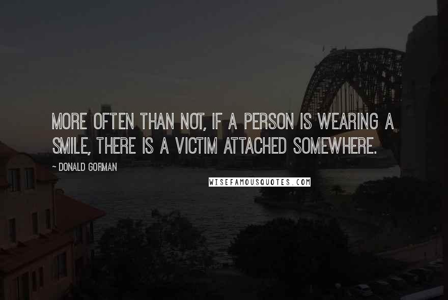 Donald Gorman quotes: More often than not, if a person is wearing a smile, there is a victim attached somewhere.