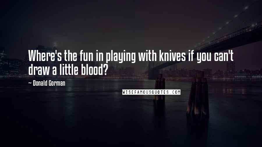 Donald Gorman quotes: Where's the fun in playing with knives if you can't draw a little blood?