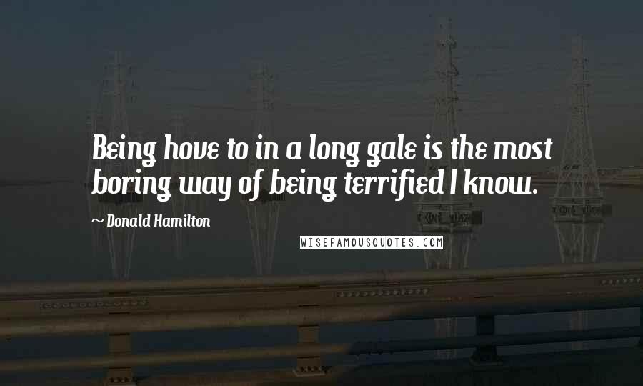 Donald Hamilton quotes: Being hove to in a long gale is the most boring way of being terrified I know.