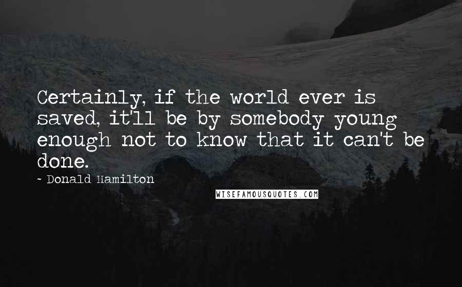 Donald Hamilton quotes: Certainly, if the world ever is saved, it'll be by somebody young enough not to know that it can't be done.
