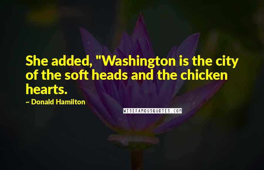 """Donald Hamilton quotes: She added, """"Washington is the city of the soft heads and the chicken hearts."""