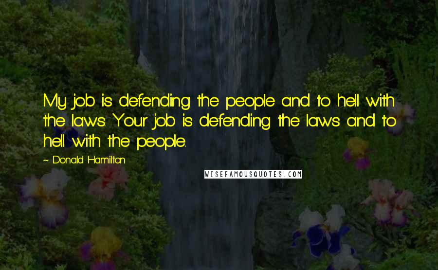 Donald Hamilton quotes: My job is defending the people and to hell with the laws. Your job is defending the laws and to hell with the people.