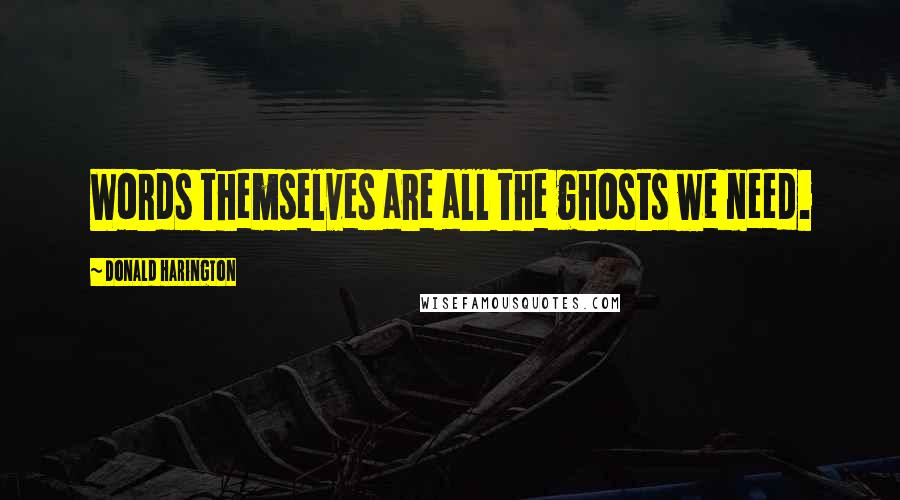 Donald Harington quotes: Words themselves are all the ghosts we need.