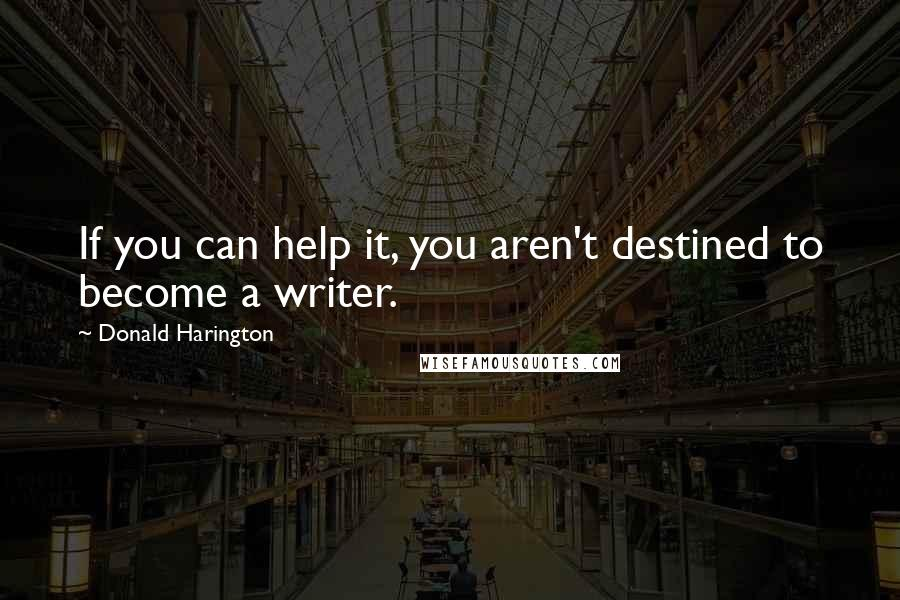 Donald Harington quotes: If you can help it, you aren't destined to become a writer.
