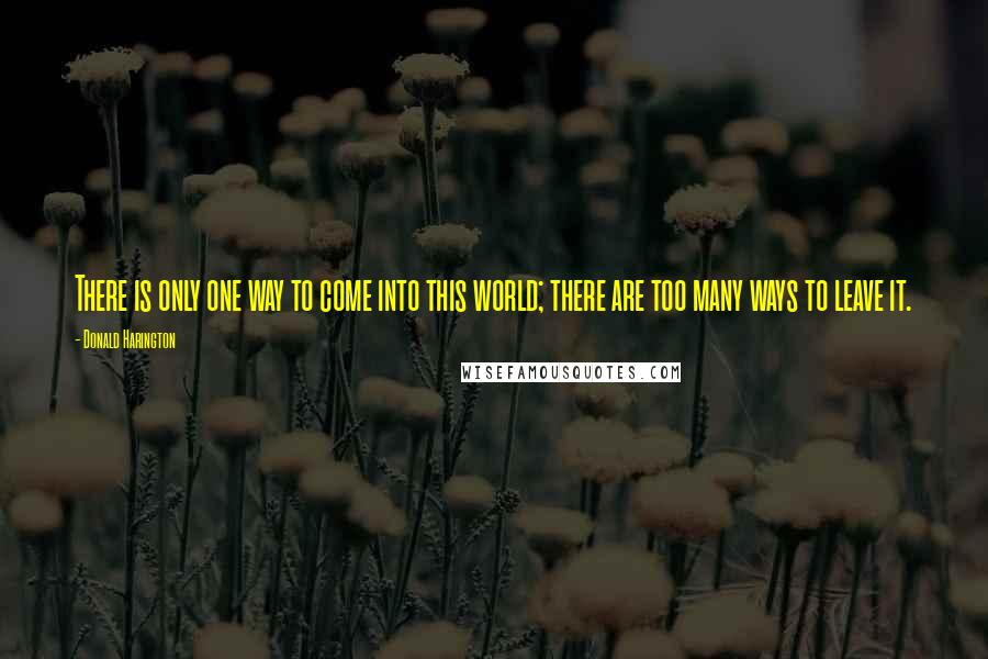 Donald Harington quotes: There is only one way to come into this world; there are too many ways to leave it.