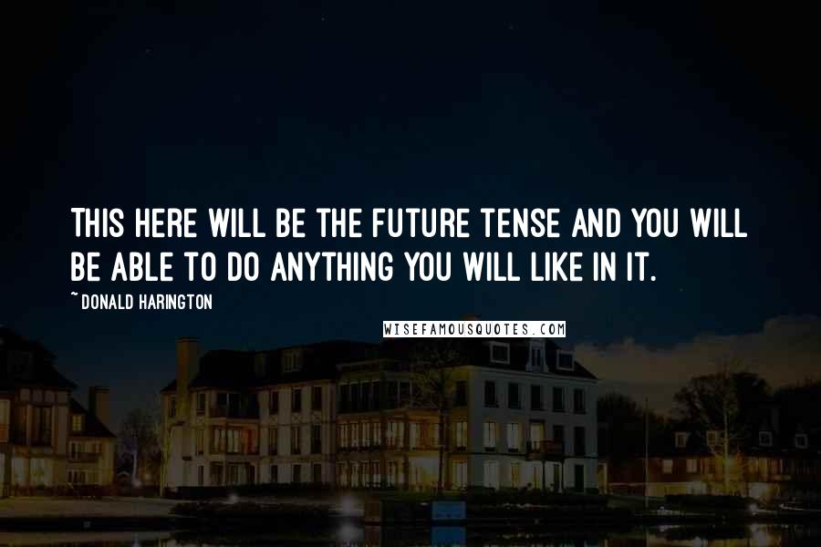 Donald Harington quotes: This here will be the future tense and you will be able to do anything you will like in it.