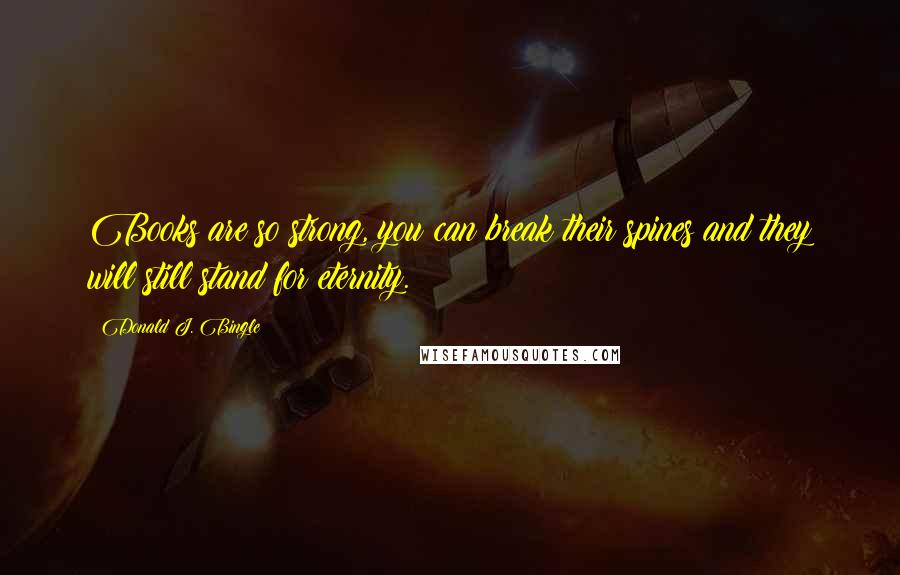 Donald J. Bingle quotes: Books are so strong, you can break their spines and they will still stand for eternity.