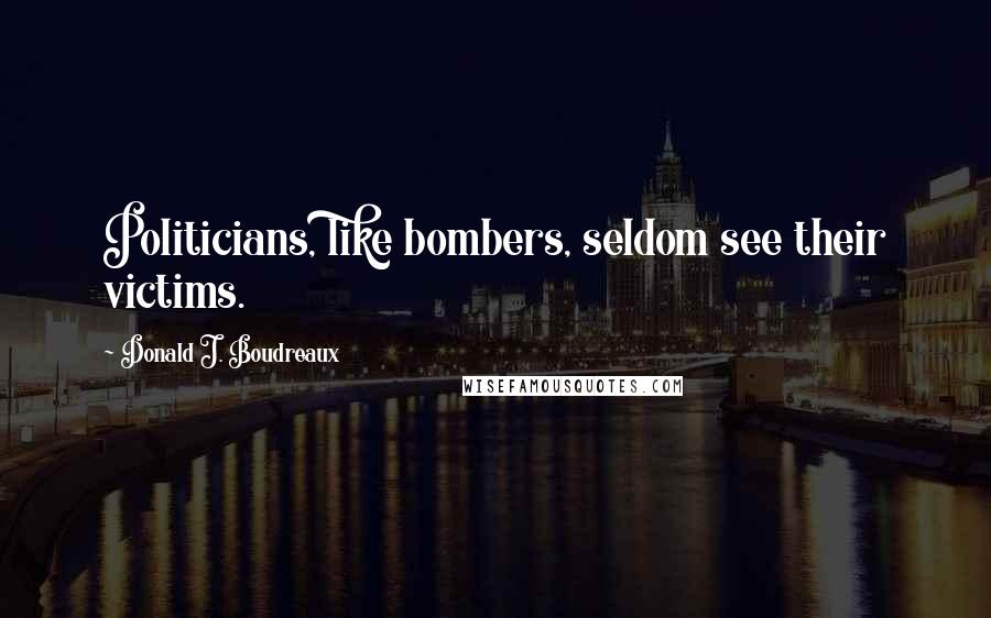 Donald J. Boudreaux quotes: Politicians, like bombers, seldom see their victims.