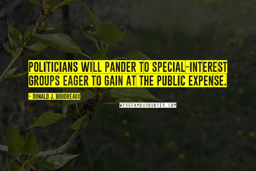 Donald J. Boudreaux quotes: Politicians will pander to special-interest groups eager to gain at the public expense.
