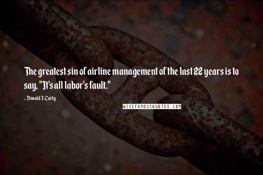 """Donald J. Carty quotes: The greatest sin of airline management of the last 22 years is to say, """"It's all labor's fault."""""""