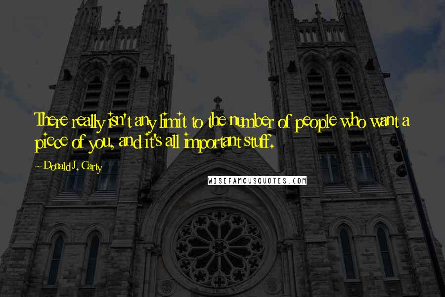 Donald J. Carty quotes: There really isn't any limit to the number of people who want a piece of you, and it's all important stuff.