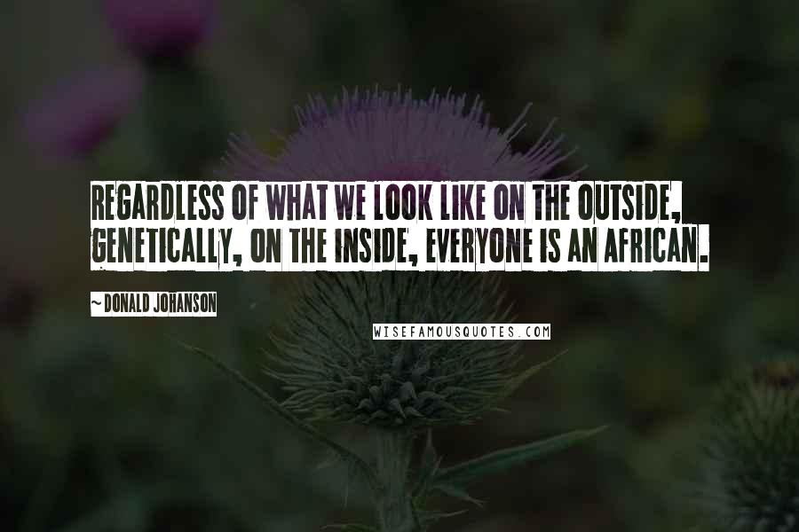 Donald Johanson quotes: Regardless of what we look like on the outside, genetically, on the inside, everyone is an African.