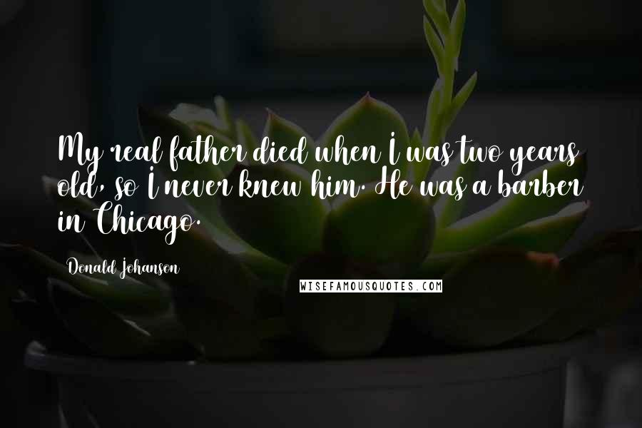 Donald Johanson quotes: My real father died when I was two years old, so I never knew him. He was a barber in Chicago.