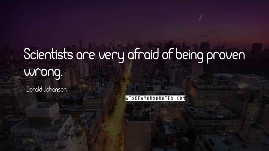 Donald Johanson quotes: Scientists are very afraid of being proven wrong.