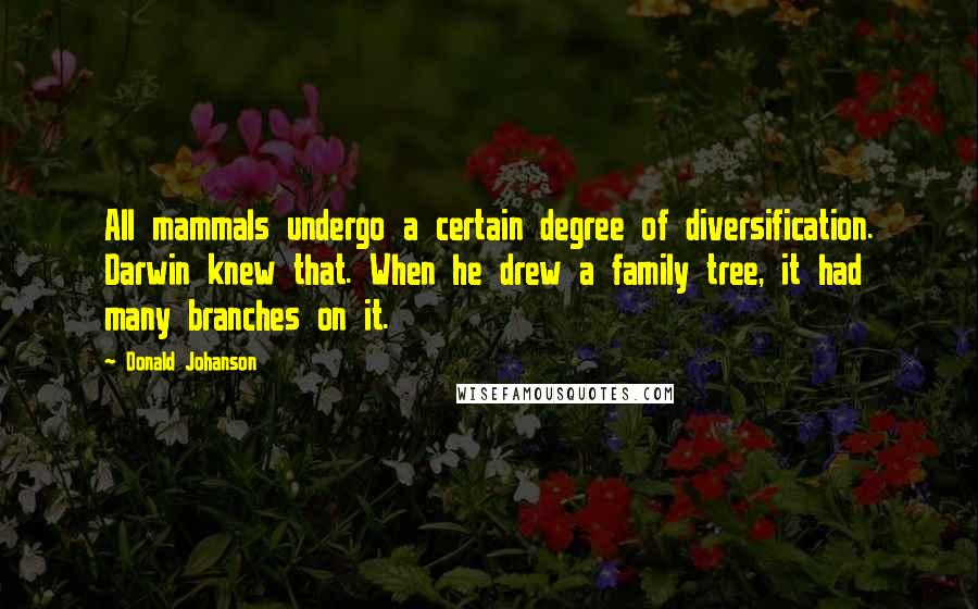 Donald Johanson quotes: All mammals undergo a certain degree of diversification. Darwin knew that. When he drew a family tree, it had many branches on it.
