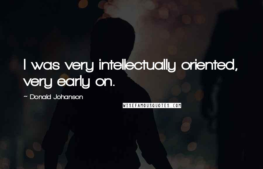 Donald Johanson quotes: I was very intellectually oriented, very early on.