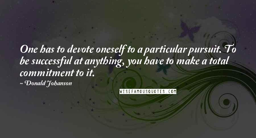 Donald Johanson quotes: One has to devote oneself to a particular pursuit. To be successful at anything, you have to make a total commitment to it.