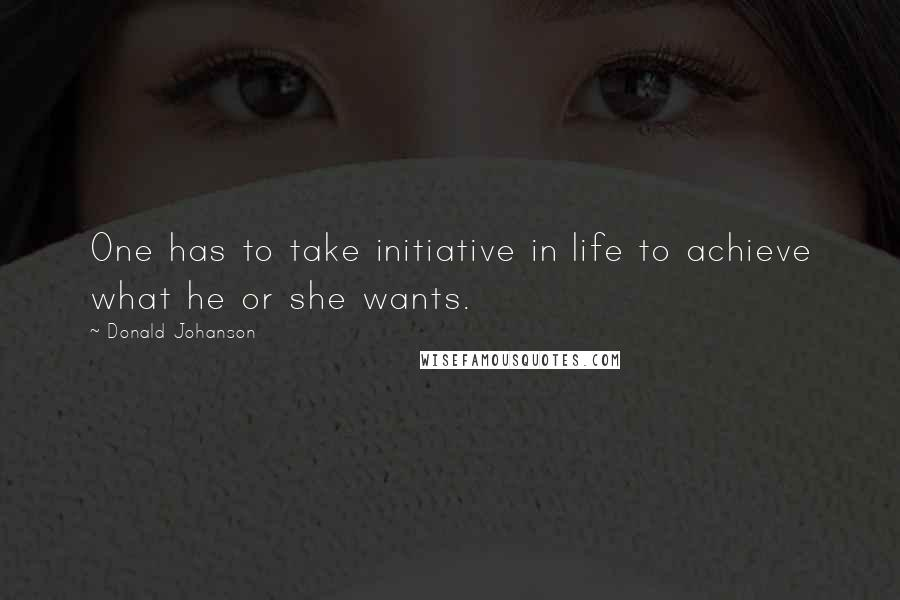 Donald Johanson quotes: One has to take initiative in life to achieve what he or she wants.