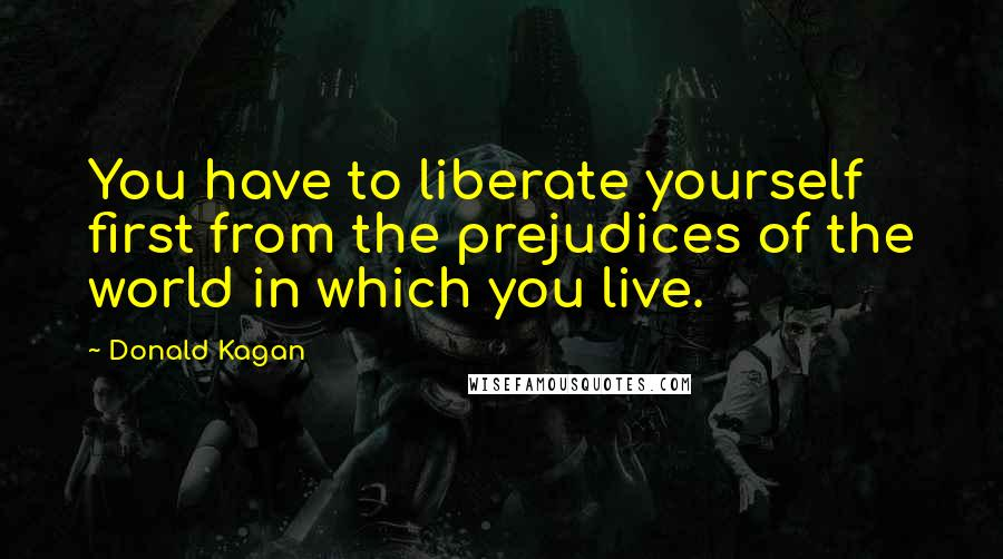 Donald Kagan quotes: You have to liberate yourself first from the prejudices of the world in which you live.