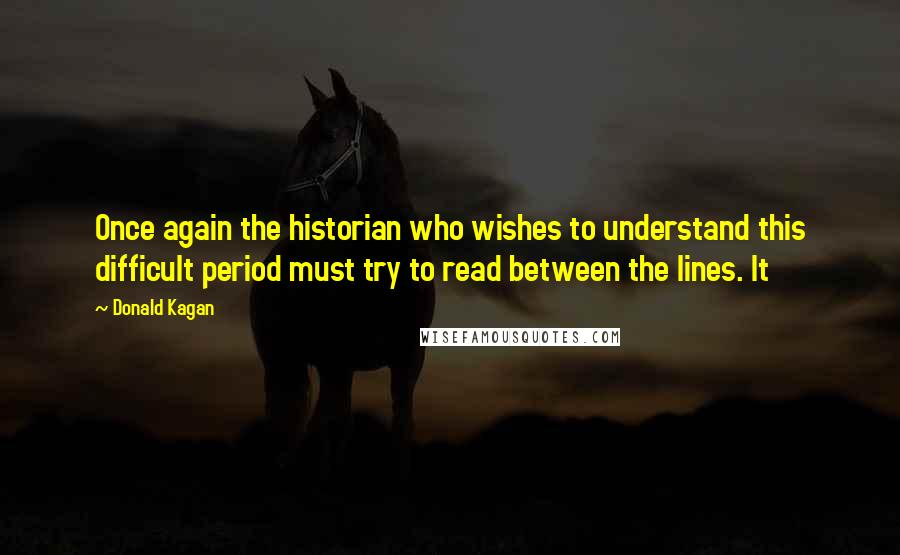 Donald Kagan quotes: Once again the historian who wishes to understand this difficult period must try to read between the lines. It