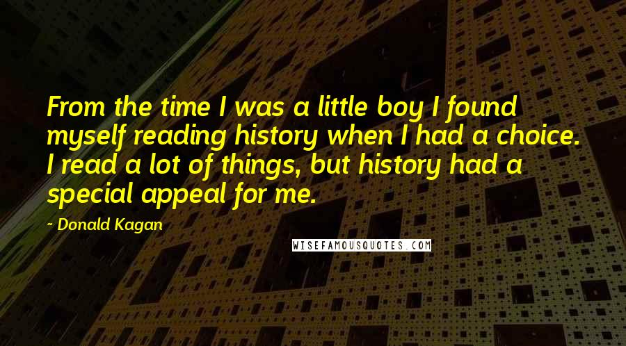 Donald Kagan quotes: From the time I was a little boy I found myself reading history when I had a choice. I read a lot of things, but history had a special appeal