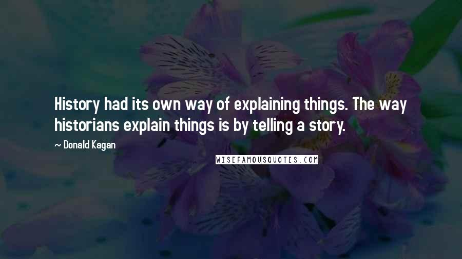 Donald Kagan quotes: History had its own way of explaining things. The way historians explain things is by telling a story.