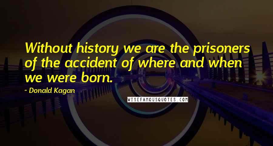 Donald Kagan quotes: Without history we are the prisoners of the accident of where and when we were born.