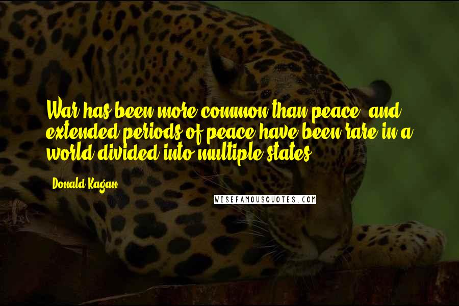 Donald Kagan quotes: War has been more common than peace, and extended periods of peace have been rare in a world divided into multiple states