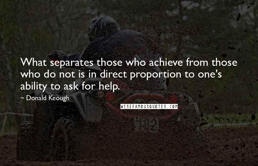 Donald Keough quotes: What separates those who achieve from those who do not is in direct proportion to one's ability to ask for help.
