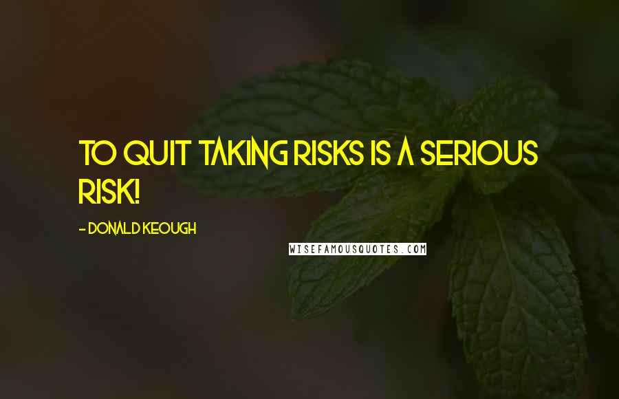 Donald Keough quotes: To quit taking risks is a serious risk!