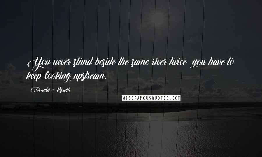 Donald Keough quotes: You never stand beside the same river twice; you have to keep looking upstream.