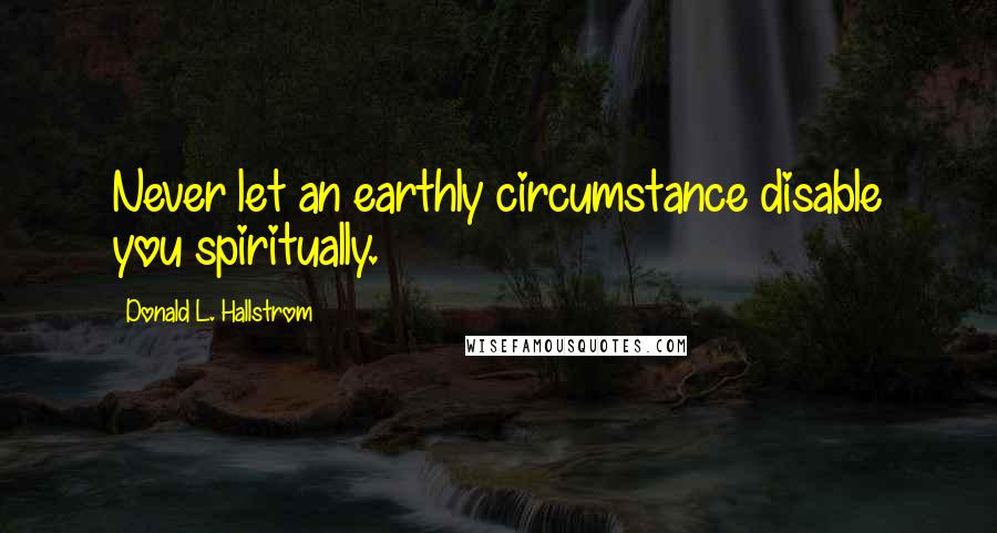 Donald L. Hallstrom quotes: Never let an earthly circumstance disable you spiritually.