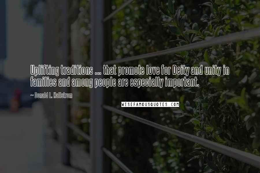 Donald L. Hallstrom quotes: Uplifting traditions ... that promote love for Deity and unity in families and among people are especially important.