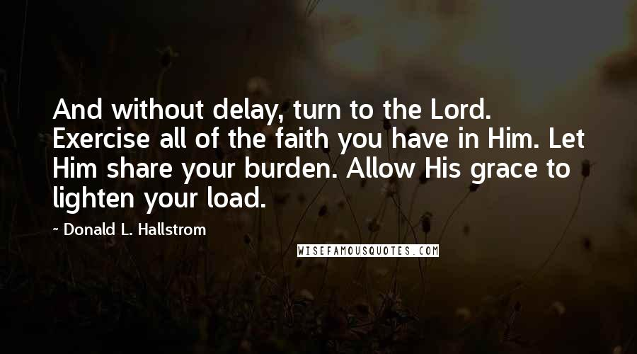 Donald L. Hallstrom quotes: And without delay, turn to the Lord. Exercise all of the faith you have in Him. Let Him share your burden. Allow His grace to lighten your load.