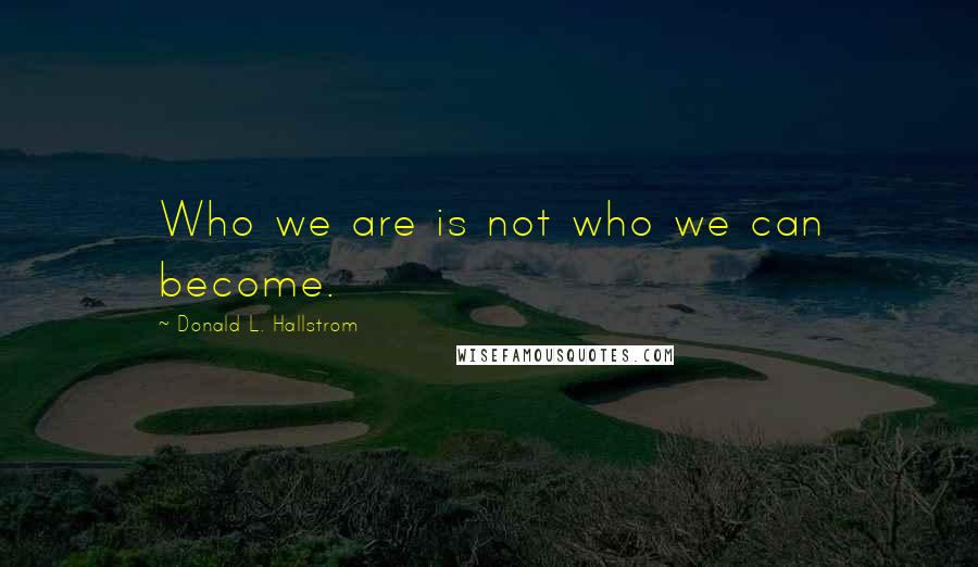 Donald L. Hallstrom quotes: Who we are is not who we can become.