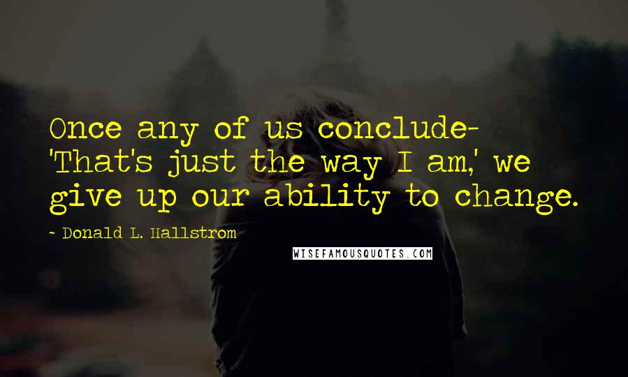 Donald L. Hallstrom quotes: Once any of us conclude- 'That's just the way I am,' we give up our ability to change.