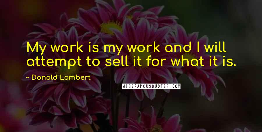 Donald Lambert quotes: My work is my work and I will attempt to sell it for what it is.