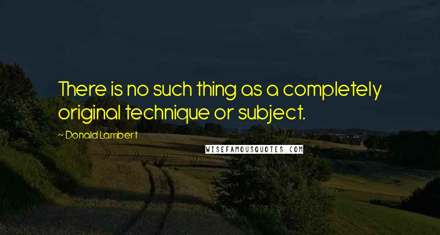 Donald Lambert quotes: There is no such thing as a completely original technique or subject.
