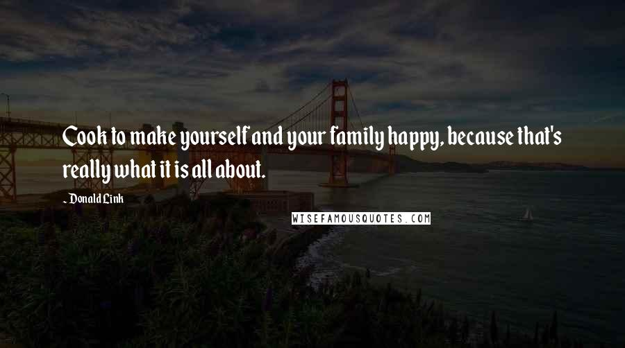 Donald Link quotes: Cook to make yourself and your family happy, because that's really what it is all about.